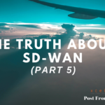 The Truth About SD-WAN (Part 5)